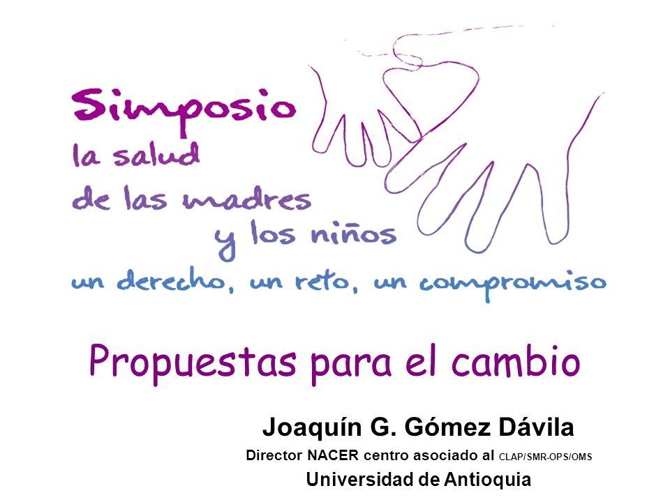 Propuestas para el cambio Joaquín G. Gómez Dávila Director NACER centro asociado al CLAP/SMR-OPS/OMS Universidad de Antioquia