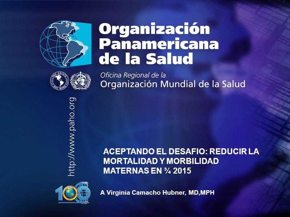 2007 Organización Panamericana de la Salud.... ACEPTANDO EL DESAFIO: REDUCIR LA MORTALIDAD Y MORBILIDAD MATERNAS EN ¾ 2015 A Virginia Camacho Hubner,