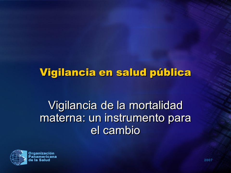2007 Organización Panamericana de la Salud Vigilancia en salud pública Vigilancia de la mortalidad materna: un instrumento para el cambio Vigilancia d