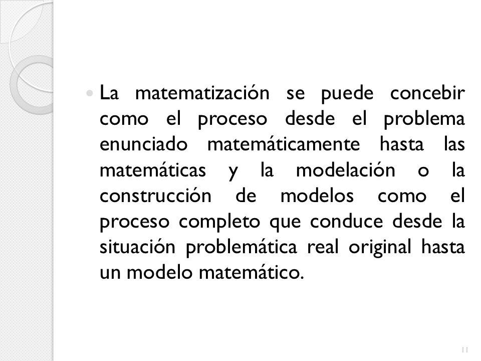 La matematización se puede concebir como el proceso desde el problema enunciado matemáticamente hasta las matemáticas y la modelación o la construcció