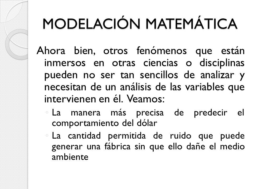 MODELACIÓN MATEMÁTICA Ahora bien, otros fenómenos que están inmersos en otras ciencias o disciplinas pueden no ser tan sencillos de analizar y necesit