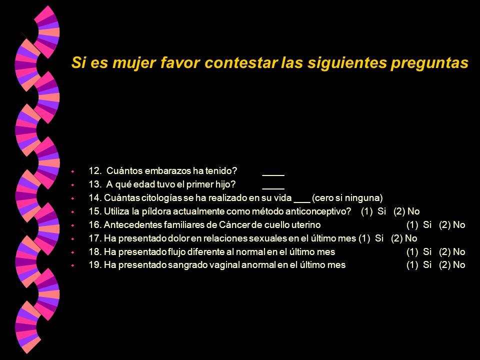 Si es mujer favor contestar las siguientes preguntas w 12. Cuántos embarazos ha tenido?____ w 13. A qué edad tuvo el primer hijo? ____ w 14. Cuántas c