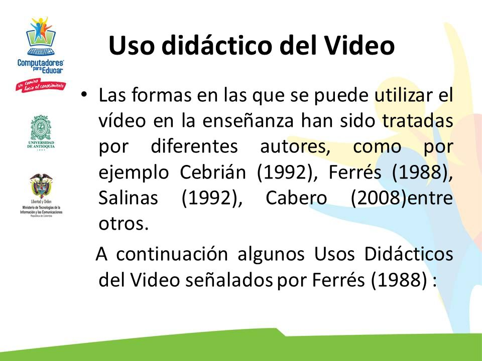 Uso didáctico del Video Las formas en las que se puede utilizar el vídeo en la enseñanza han sido tratadas por diferentes autores, como por ejemplo Ce