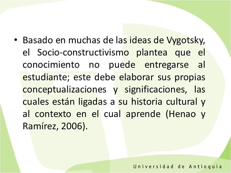 Basado en muchas de las ideas de Vygotsky, el Socio-constructivismo plantea que el conocimiento no puede entregarse al estudiante; este debe elaborar