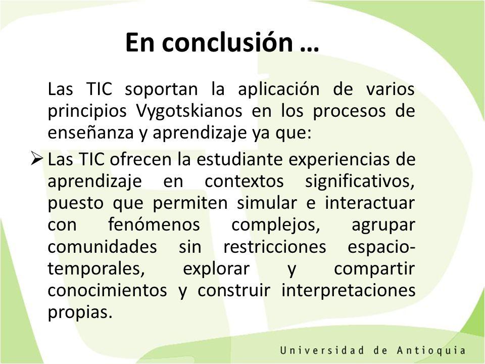 En conclusión … Las TIC soportan la aplicación de varios principios Vygotskianos en los procesos de enseñanza y aprendizaje ya que: Las TIC ofrecen la