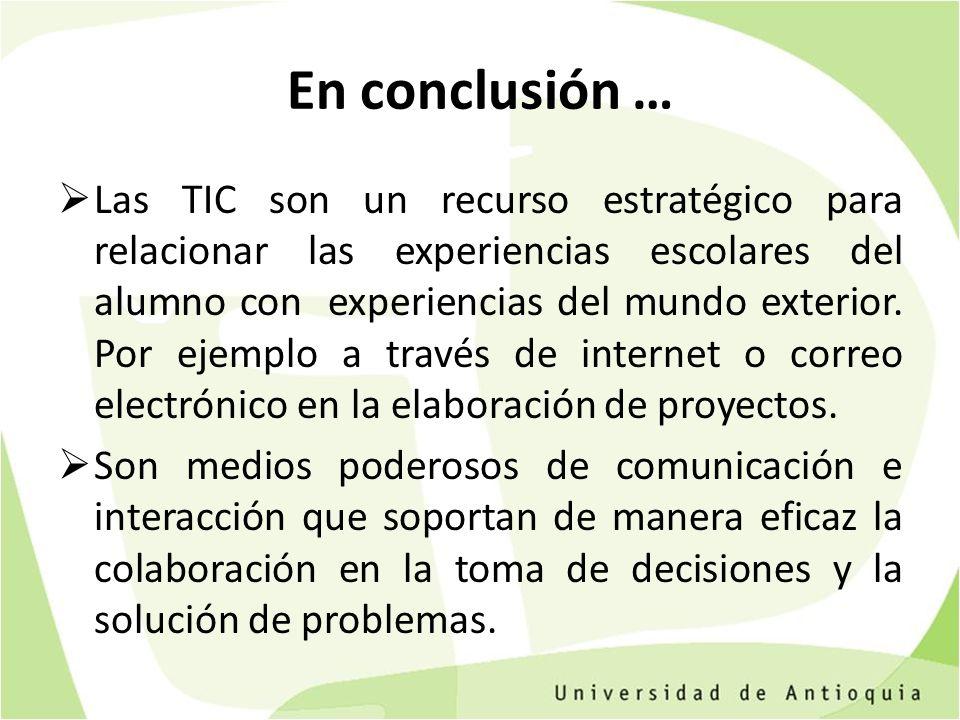 En conclusión … Las TIC son un recurso estratégico para relacionar las experiencias escolares del alumno con experiencias del mundo exterior. Por ejem