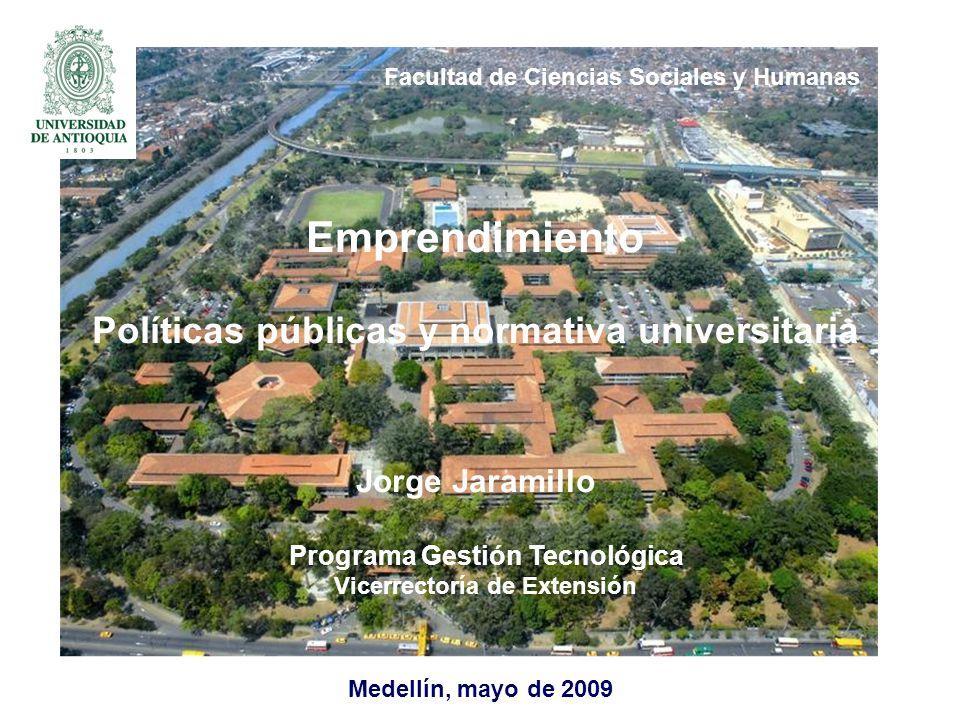 Medellín, mayo de 2009 Emprendimiento Políticas públicas y normativa universitaria Jorge Jaramillo Programa Gestión Tecnológica Vicerrectoría de Extensión Facultad de Ciencias Sociales y Humanas
