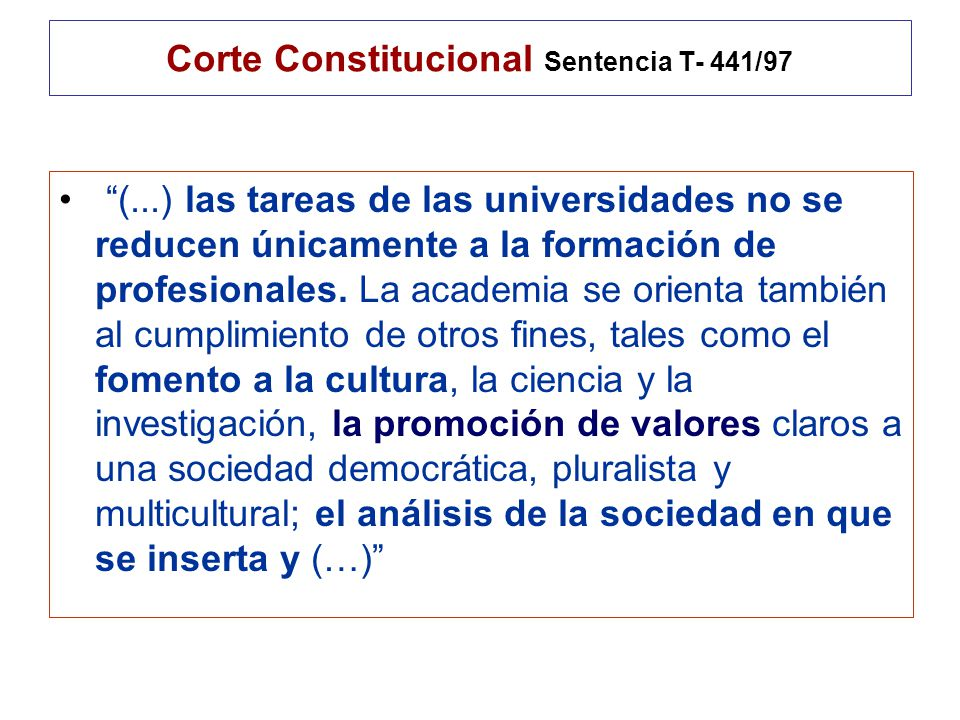 Corte Constitucional Sentencia T- 441/97 (...) las tareas de las universidades no se reducen únicamente a la formación de profesionales.