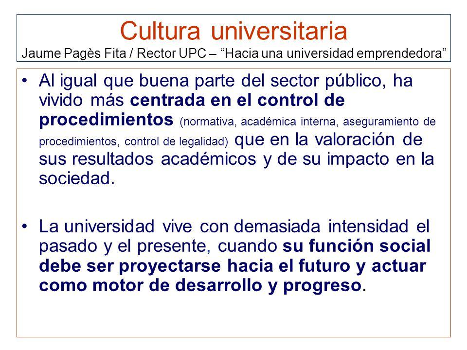 Cultura universitaria Jaume Pagès Fita / Rector UPC – Hacia una universidad emprendedora Al igual que buena parte del sector público, ha vivido más centrada en el control de procedimientos (normativa, académica interna, aseguramiento de procedimientos, control de legalidad) que en la valoración de sus resultados académicos y de su impacto en la sociedad.