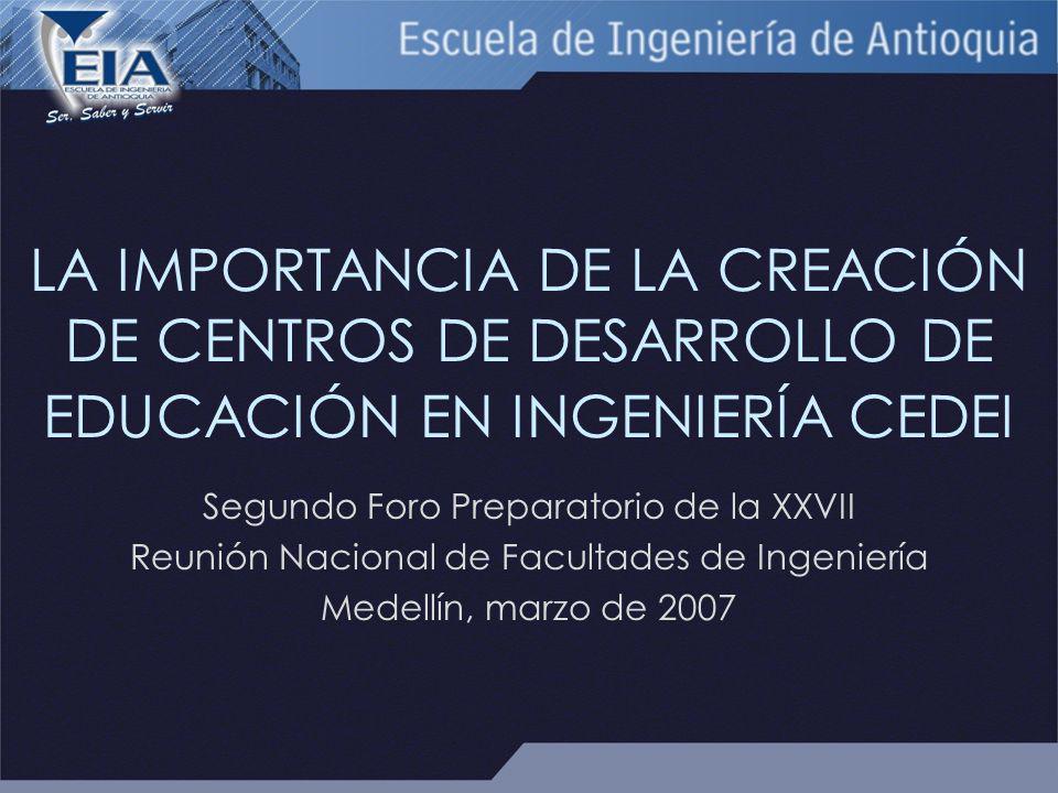 LA IMPORTANCIA DE LA CREACIÓN DE CENTROS DE DESARROLLO DE EDUCACIÓN EN INGENIERÍA CEDEI Segundo Foro Preparatorio de la XXVII Reunión Nacional de Facultades de Ingeniería Medellín, marzo de 2007