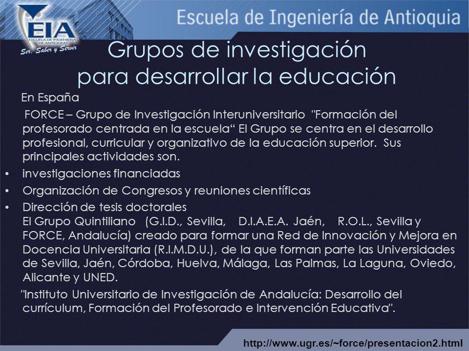 Grupos de investigación para desarrollar la educación En España FORCE – Grupo de Investigación Interuniversitario Formación del profesorado centrada en la escuela El Grupo se centra en el desarrollo profesional, curricular y organizativo de la educación superior.