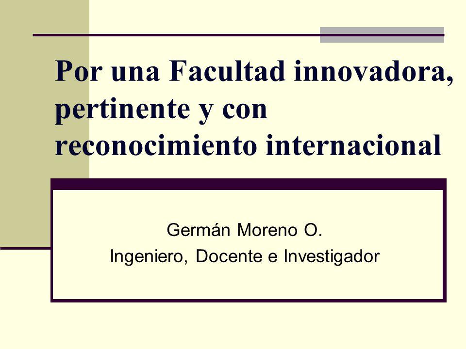 Por una Facultad innovadora, pertinente y con reconocimiento internacional Germán Moreno O. Ingeniero, Docente e Investigador
