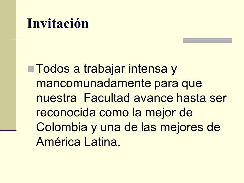 Invitación Todos a trabajar intensa y mancomunadamente para que nuestra Facultad avance hasta ser reconocida como la mejor de Colombia y una de las me