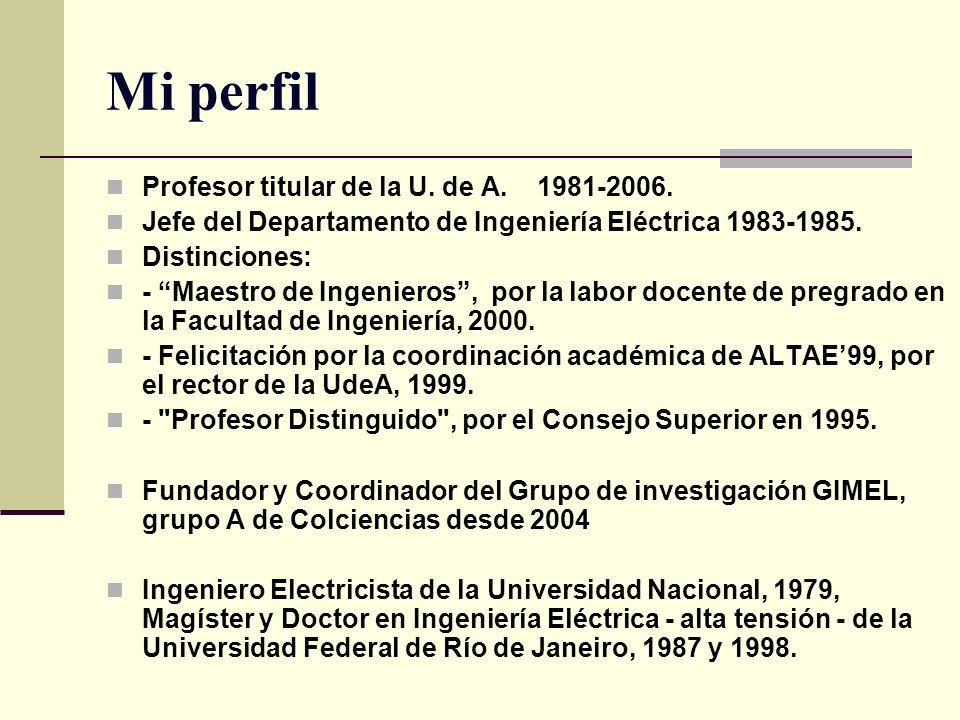Mi perfil Profesor titular de la U. de A. 1981-2006. Jefe del Departamento de Ingeniería Eléctrica 1983-1985. Distinciones: - Maestro de Ingenieros, p