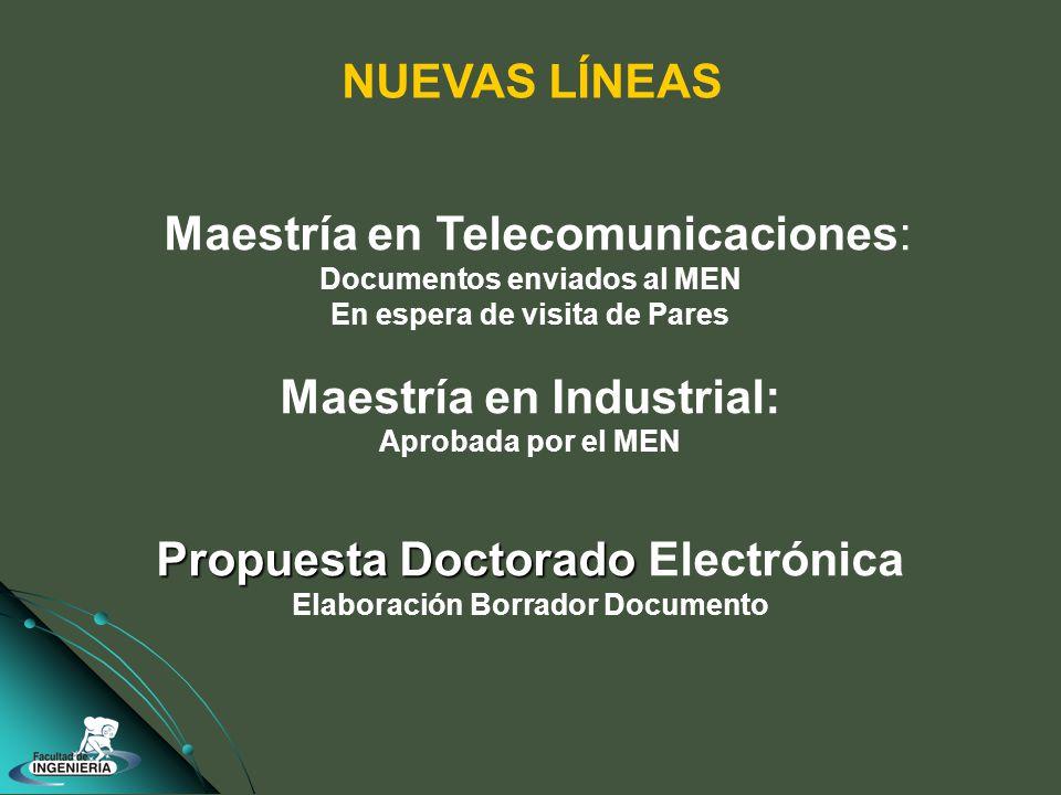 Maestría en Telecomunicaciones: Documentos enviados al MEN En espera de visita de Pares Maestría en Industrial: Aprobada por el MEN Propuesta Doctorado Propuesta Doctorado Electrónica Elaboración Borrador Documento NUEVAS LÍNEAS