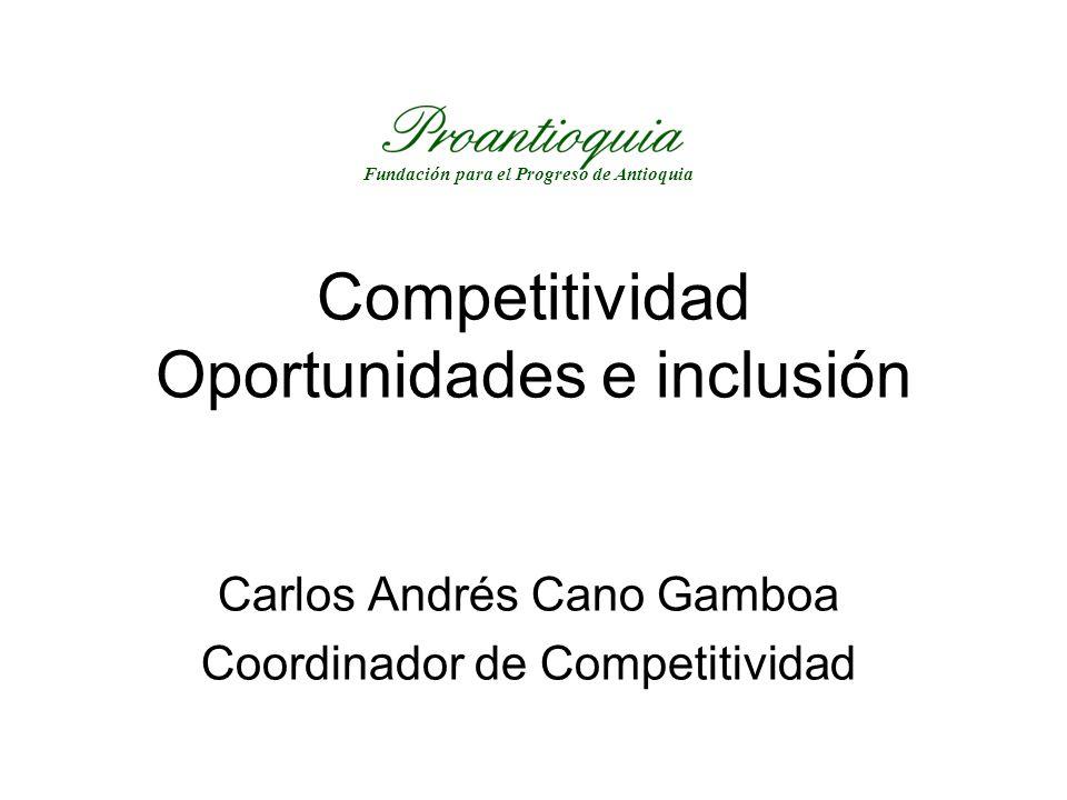 Competitividad Oportunidades e inclusión Carlos Andrés Cano Gamboa Coordinador de Competitividad Fundación para el Progreso de Antioquia