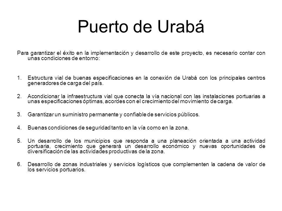 Puerto de Urabá Para garantizar el éxito en la implementación y desarrollo de este proyecto, es necesario contar con unas condiciones de entorno: 1.Estructura vial de buenas especificaciones en la conexión de Urabá con los principales centros generadores de carga del país.
