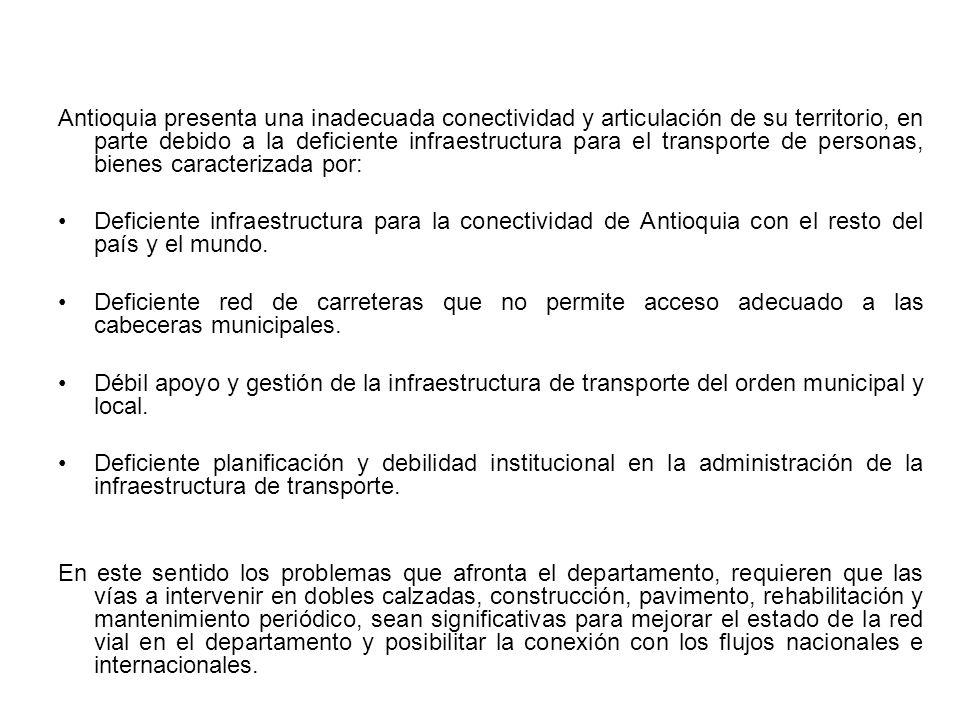 Antioquia presenta una inadecuada conectividad y articulación de su territorio, en parte debido a la deficiente infraestructura para el transporte de personas, bienes caracterizada por: Deficiente infraestructura para la conectividad de Antioquia con el resto del país y el mundo.
