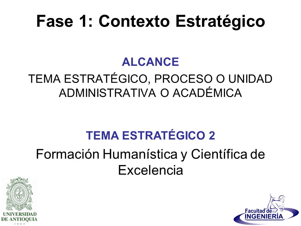 Fase 1: Contexto Estratégico ALCANCE TEMA ESTRATÉGICO, PROCESO O UNIDAD ADMINISTRATIVA O ACADÉMICA TEMA ESTRATÉGICO 2 Formación Humanística y Científi