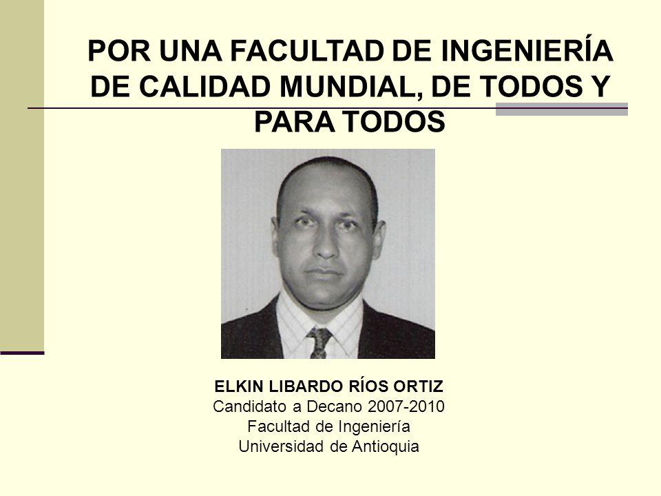 POR UNA FACULTAD DE INGENIERÍA DE CALIDAD MUNDIAL, DE TODOS Y PARA TODOS ELKIN LIBARDO RÍOS ORTIZ Candidato a Decano 2007-2010 Facultad de Ingeniería Universidad de Antioquia