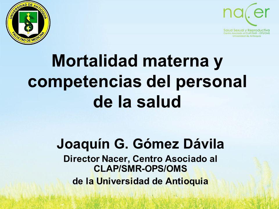 Mortalidad materna y competencias del personal de la salud Joaquín G. Gómez Dávila Director Nacer, Centro Asociado al CLAP/SMR-OPS/OMS de la Universid