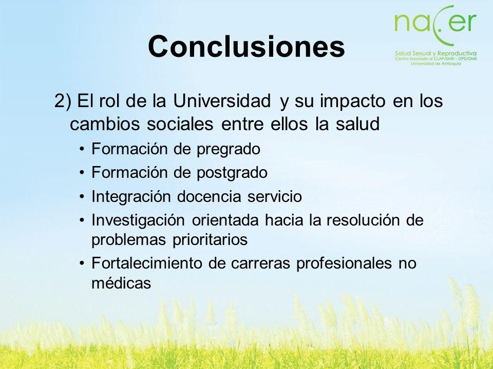 Conclusiones 2) El rol de la Universidad y su impacto en los cambios sociales entre ellos la salud Formación de pregrado Formación de postgrado Integr