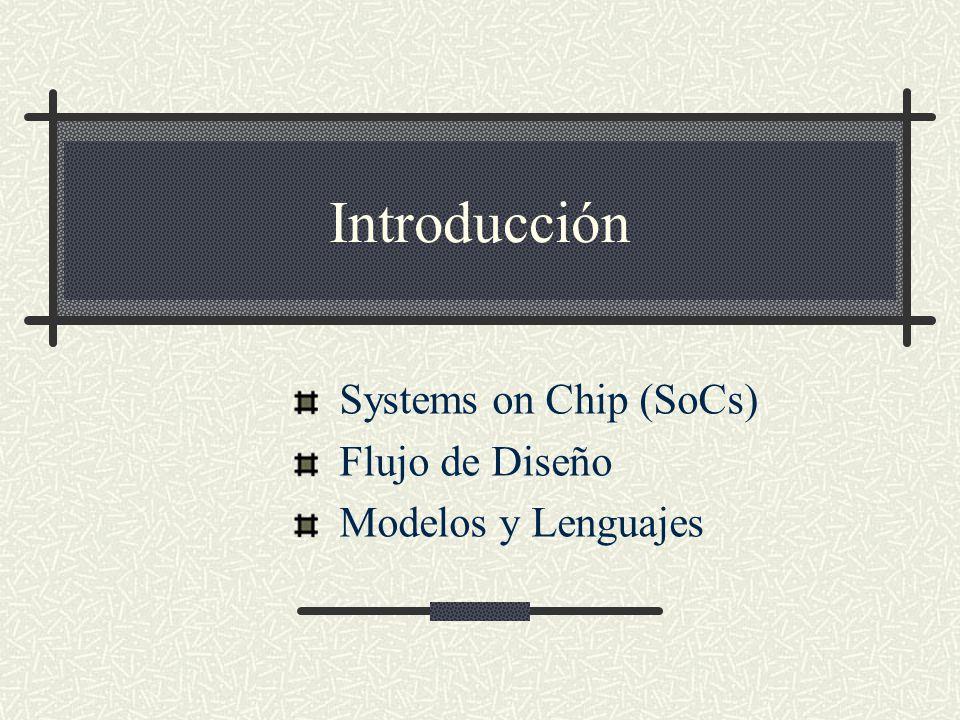Introducción Systems on Chip (SoCs) Flujo de Diseño Modelos y Lenguajes