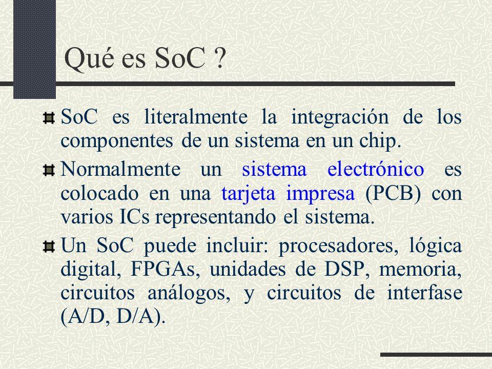 Qué es SoC ? SoC es literalmente la integración de los componentes de un sistema en un chip. Normalmente un sistema electrónico es colocado en una tar