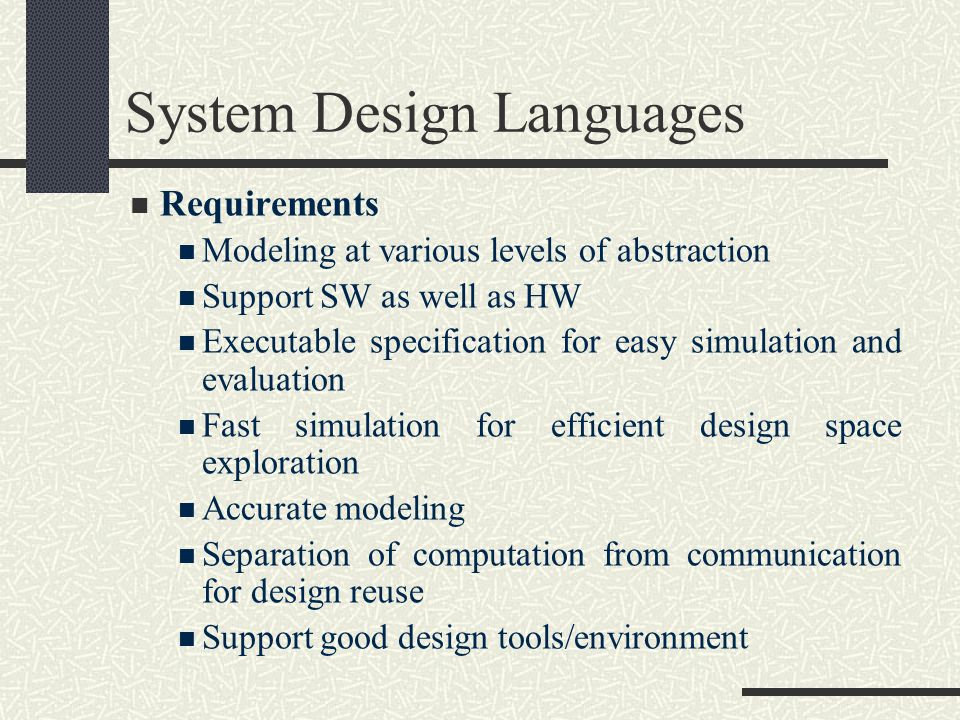 System Design Languages Requirements Modeling at various levels of abstraction Support SW as well as HW Executable specification for easy simulation and evaluation Fast simulation for efficient design space exploration Accurate modeling Separation of computation from communication for design reuse Support good design tools/environment