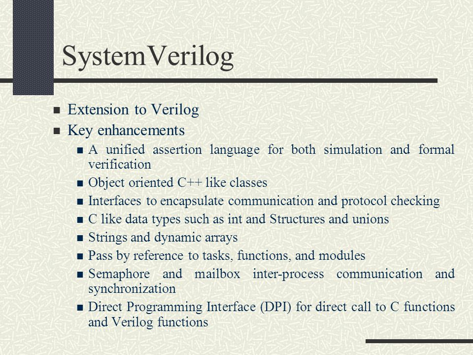 SystemVerilog Extension to Verilog Key enhancements A unified assertion language for both simulation and formal verification Object oriented C++ like classes Interfaces to encapsulate communication and protocol checking C like data types such as int and Structures and unions Strings and dynamic arrays Pass by reference to tasks, functions, and modules Semaphore and mailbox inter-process communication and synchronization Direct Programming Interface (DPI) for direct call to C functions and Verilog functions