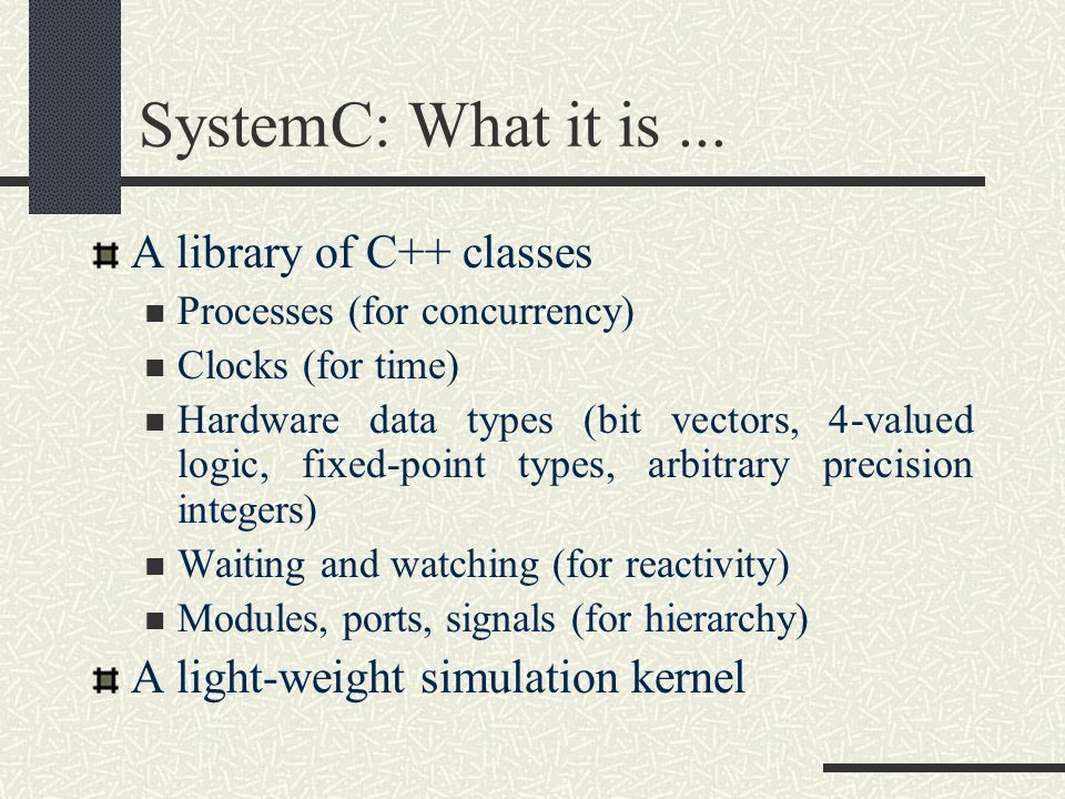 SystemC: What it is... A library of C++ classes Processes (for concurrency) Clocks (for time) Hardware data types (bit vectors, 4-valued logic, fixed-