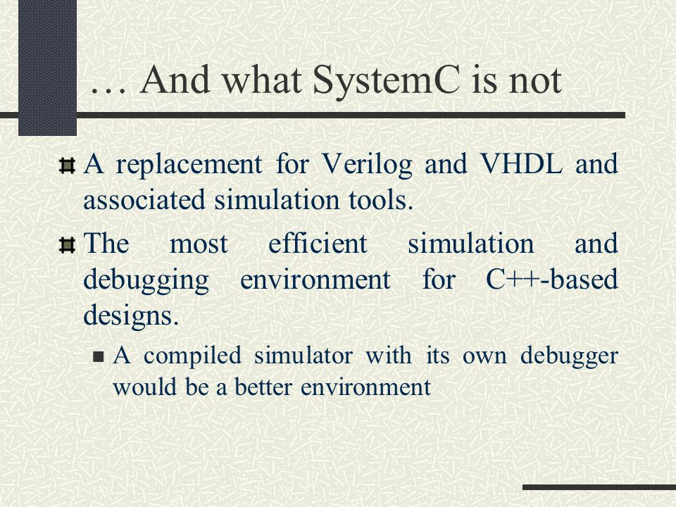 … And what SystemC is not A replacement for Verilog and VHDL and associated simulation tools. The most efficient simulation and debugging environment