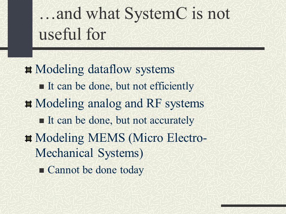 …and what SystemC is not useful for Modeling dataflow systems It can be done, but not efficiently Modeling analog and RF systems It can be done, but not accurately Modeling MEMS (Micro Electro- Mechanical Systems) Cannot be done today