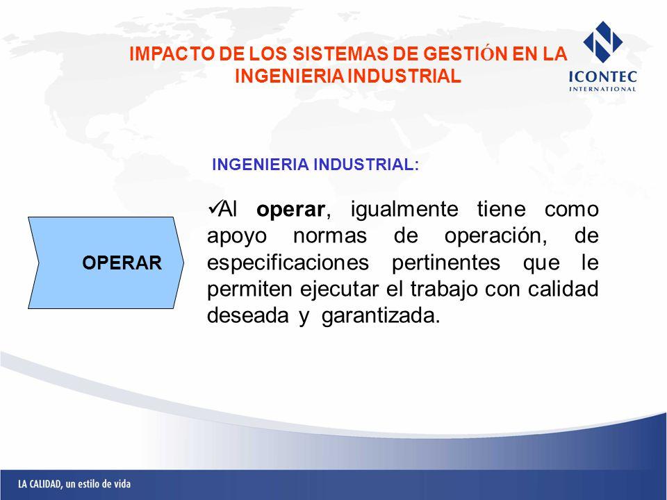 INGENIERIA INDUSTRIAL: Al operar, igualmente tiene como apoyo normas de operación, de especificaciones pertinentes que le permiten ejecutar el trabajo