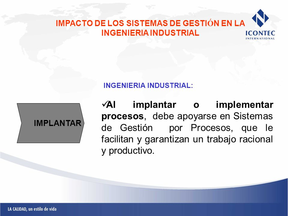 INGENIERIA INDUSTRIAL: Al implantar o implementar procesos, debe apoyarse en Sistemas de Gestión por Procesos, que le facilitan y garantizan un trabaj