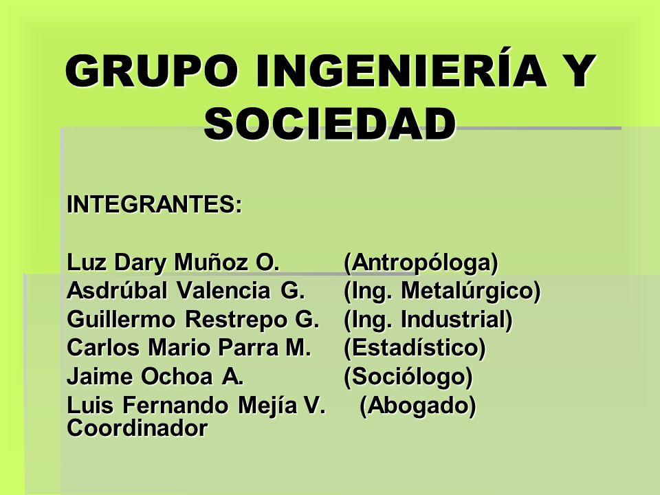 GRUPO INGENIERÍA Y SOCIEDAD INTEGRANTES: Luz Dary Muñoz O. (Antropóloga) Asdrúbal Valencia G. (Ing. Metalúrgico) Guillermo Restrepo G. (Ing. Industria