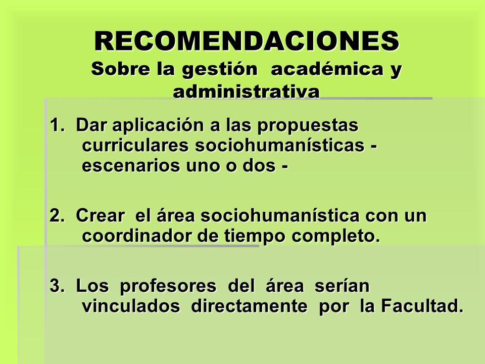 RECOMENDACIONES Sobre la gestión académica y administrativa 1. Dar aplicación a las propuestas curriculares sociohumanísticas - escenarios uno o dos -