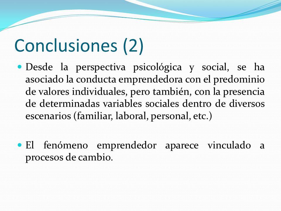 Conclusiones (2) Desde la perspectiva psicológica y social, se ha asociado la conducta emprendedora con el predominio de valores individuales, pero también, con la presencia de determinadas variables sociales dentro de diversos escenarios (familiar, laboral, personal, etc.) El fenómeno emprendedor aparece vinculado a procesos de cambio.