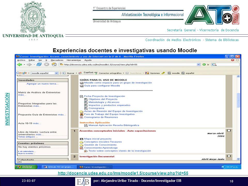 Experiencias docentes e investigativas usando Moodle Secretaría General · Vicerrectoría de Docencia Coordinación de Medios Electrónicos · Sistema de Bibliotecas 23-03-07 10 por: Alejandro Uribe Tirado – Docente/Investigador EIB http://docencia.udea.edu.co/lms/moodle1.5/course/view.php id=55 INVESTIGACIÓN 23-03-07 10 por: Alejandro Uribe Tirado – Docente/Investigador EIB