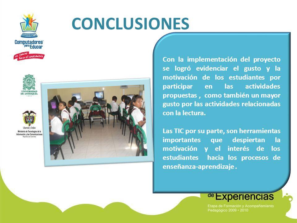 CONCLUSIONES Con la implementación del proyecto se logró evidenciar el gusto y la motivación de los estudiantes por participar en las actividades propuestas, como también un mayor gusto por las actividades relacionadas con la lectura.