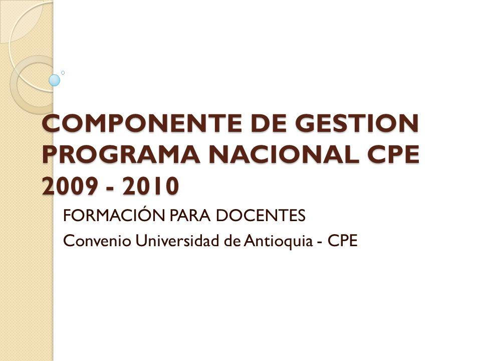 COMPONENTE DE GESTION PROGRAMA NACIONAL CPE 2009 - 2010 FORMACIÓN PARA DOCENTES Convenio Universidad de Antioquia - CPE