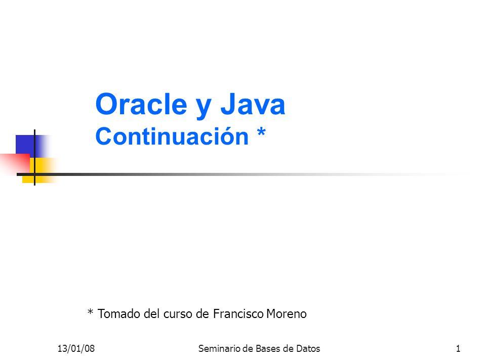 13/01/08Seminario de Bases de Datos1 Oracle y Java Continuación * * Tomado del curso de Francisco Moreno