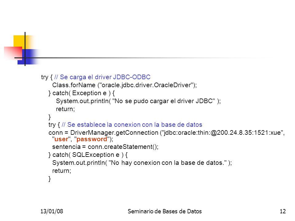 13/01/08Seminario de Bases de Datos12 try { // Se carga el driver JDBC-ODBC Class.forName ( oracle.jdbc.driver.OracleDriver ); } catch( Exception e ) { System.out.println( No se pudo cargar el driver JDBC ); return; } try { // Se establece la conexion con la base de datos conn = DriverManager.getConnection ( jdbc:oracle:thin:@200.24.8.35:1521:xue , user , password ); sentencia = conn.createStatement(); } catch( SQLException e ) { System.out.println( No hay conexion con la base de datos. ); return; }