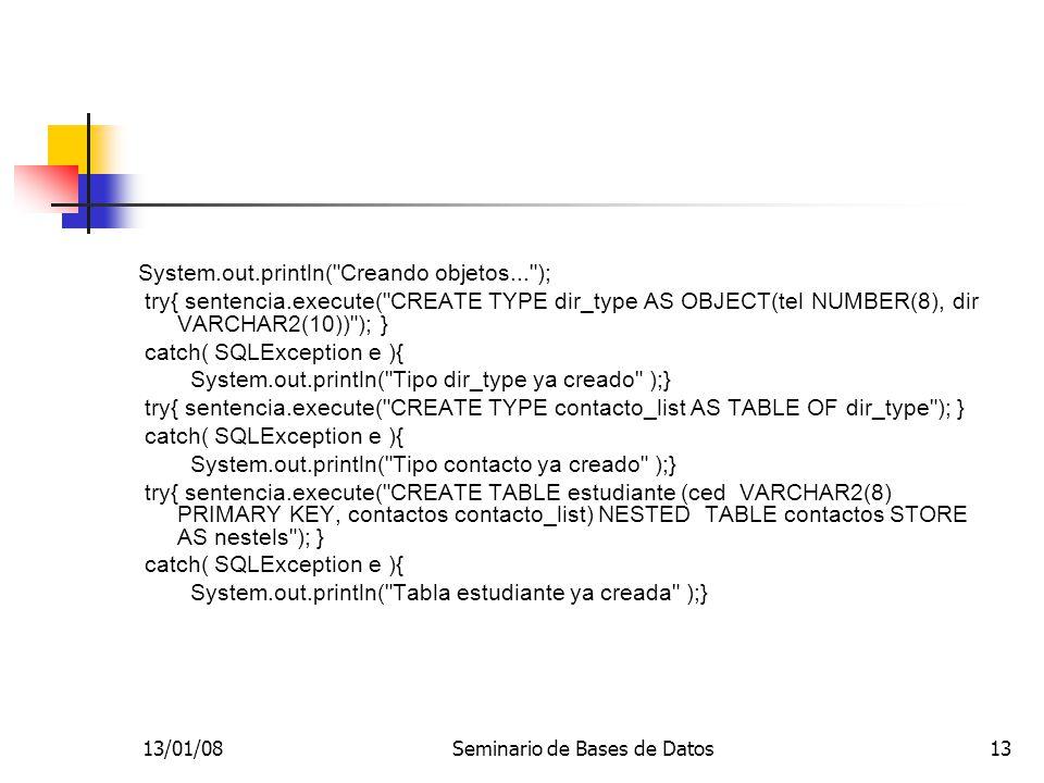 13/01/08Seminario de Bases de Datos13 System.out.println( Creando objetos... ); try{ sentencia.execute( CREATE TYPE dir_type AS OBJECT(tel NUMBER(8), dir VARCHAR2(10)) ); } catch( SQLException e ){ System.out.println( Tipo dir_type ya creado );} try{ sentencia.execute( CREATE TYPE contacto_list AS TABLE OF dir_type ); } catch( SQLException e ){ System.out.println( Tipo contacto ya creado );} try{ sentencia.execute( CREATE TABLE estudiante (ced VARCHAR2(8) PRIMARY KEY, contactos contacto_list) NESTED TABLE contactos STORE AS nestels ); } catch( SQLException e ){ System.out.println( Tabla estudiante ya creada );}