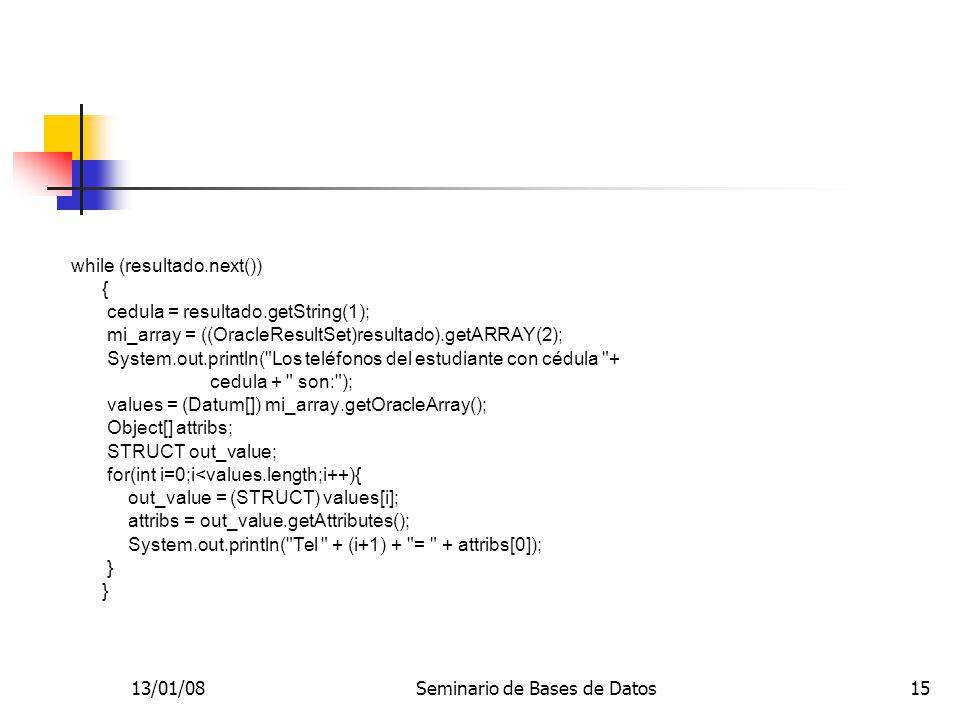 13/01/08Seminario de Bases de Datos15 while (resultado.next()) { cedula = resultado.getString(1); mi_array = ((OracleResultSet)resultado).getARRAY(2); System.out.println( Los teléfonos del estudiante con cédula + cedula + son: ); values = (Datum[]) mi_array.getOracleArray(); Object[] attribs; STRUCT out_value; for(int i=0;i<values.length;i++){ out_value = (STRUCT) values[i]; attribs = out_value.getAttributes(); System.out.println( Tel + (i+1) + = + attribs[0]); }