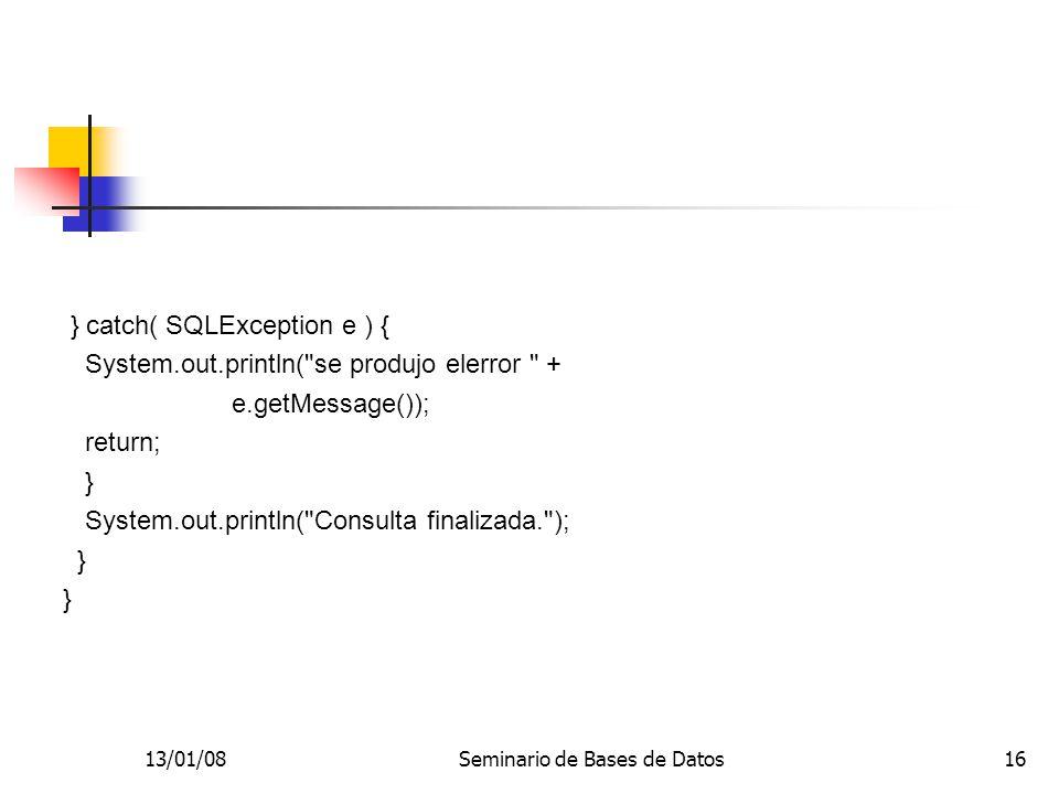 13/01/08Seminario de Bases de Datos16 } catch( SQLException e ) { System.out.println( se produjo elerror + e.getMessage()); return; } System.out.println( Consulta finalizada. ); }