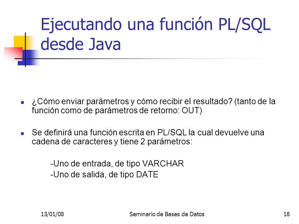 13/01/08Seminario de Bases de Datos18 Ejecutando una función PL/SQL desde Java ¿Cómo enviar parámetros y cómo recibir el resultado.