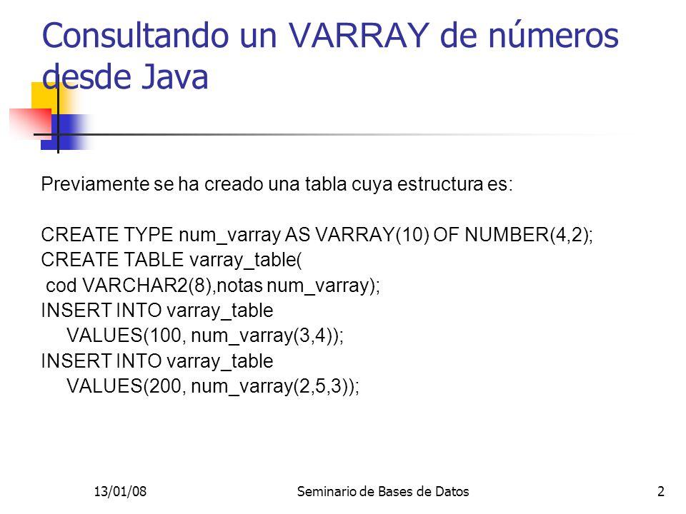 13/01/08Seminario de Bases de Datos2 Consultando un VARRAY de números desde Java Previamente se ha creado una tabla cuya estructura es: CREATE TYPE num_varray AS VARRAY(10) OF NUMBER(4,2); CREATE TABLE varray_table( cod VARCHAR2(8),notas num_varray); INSERT INTO varray_table VALUES(100, num_varray(3,4)); INSERT INTO varray_table VALUES(200, num_varray(2,5,3));