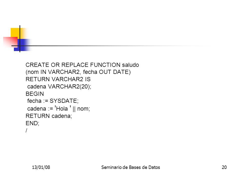 13/01/08Seminario de Bases de Datos20 CREATE OR REPLACE FUNCTION saludo (nom IN VARCHAR2, fecha OUT DATE) RETURN VARCHAR2 IS cadena VARCHAR2(20); BEGIN fecha := SYSDATE; cadena := Hola || nom; RETURN cadena; END; /