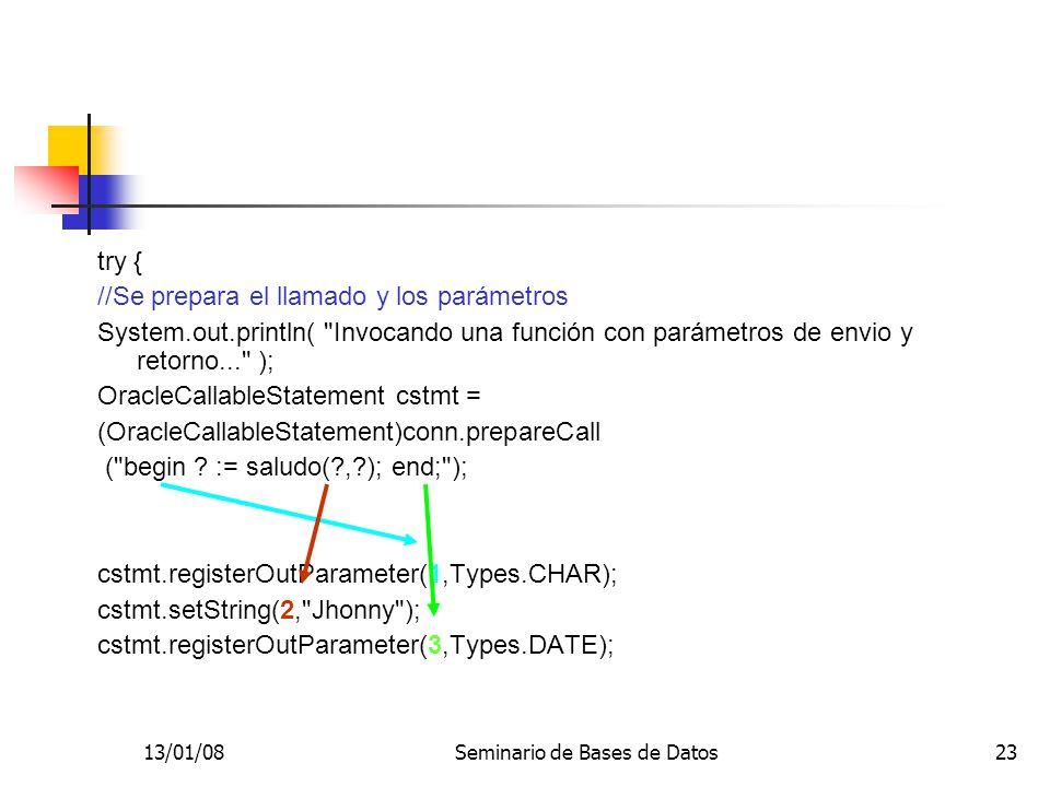13/01/08Seminario de Bases de Datos23 try { //Se prepara el llamado y los parámetros System.out.println( Invocando una función con parámetros de envio y retorno... ); OracleCallableStatement cstmt = (OracleCallableStatement)conn.prepareCall ( begin .
